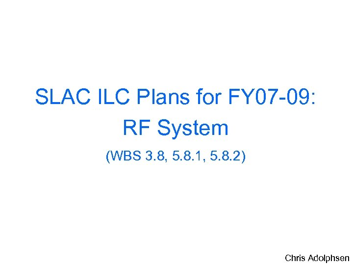 SLAC ILC Plans for FY 07 -09: RF System (WBS 3. 8, 5. 8.