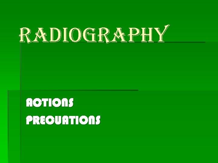 RADIOGRAPHY ACTIONS PRECUATIONS