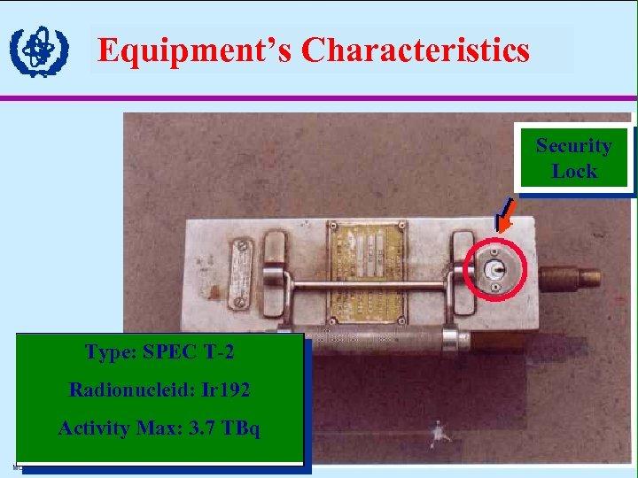 Equipment's Characteristics Security Lock Type: SPEC T-2 Radionucleid: Ir 192 Activity Max: 3. 7