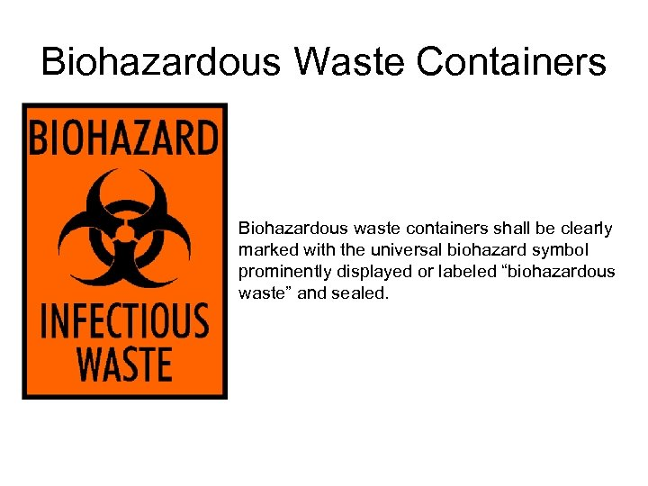 Biohazardous Waste Containers Biohazardous waste containers shall be clearly marked with the universal biohazard