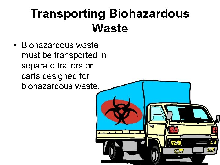 Transporting Biohazardous Waste • Biohazardous waste must be transported in separate trailers or carts