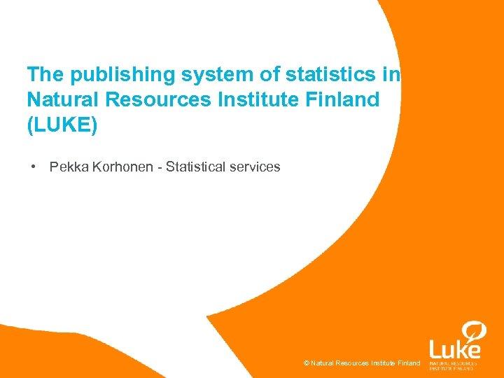 The publishing system of statistics in Natural Resources Institute Finland (LUKE) • Pekka Korhonen