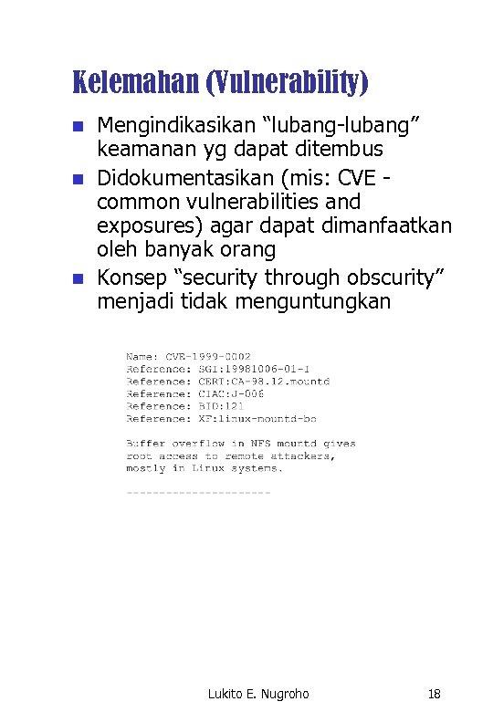 """Kelemahan (Vulnerability) n n n Mengindikasikan """"lubang-lubang"""" keamanan yg dapat ditembus Didokumentasikan (mis: CVE"""