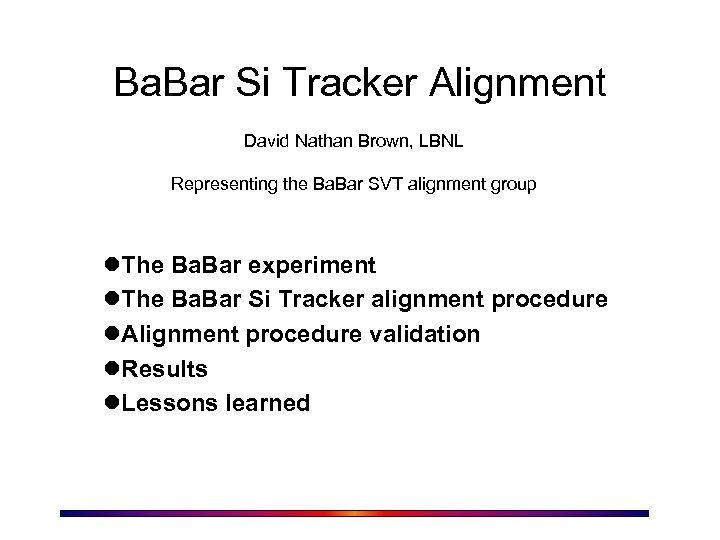 Ba. Bar Si Tracker Alignment David Nathan Brown, LBNL Representing the Ba. Bar SVT