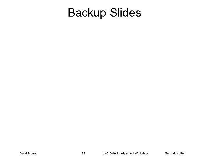 Backup Slides David Brown 33 LHC Detector Alignment Workshop Sept. 4, 2006