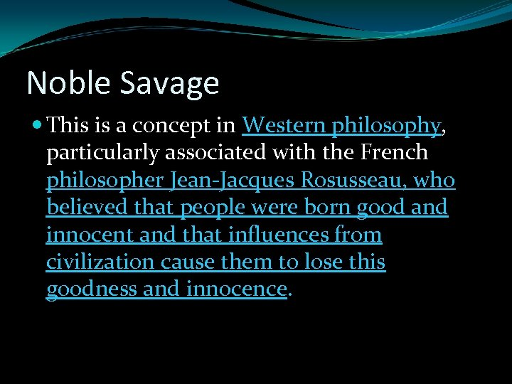 Noble Savage This is a concept in Western philosophy, particularly associated with the French