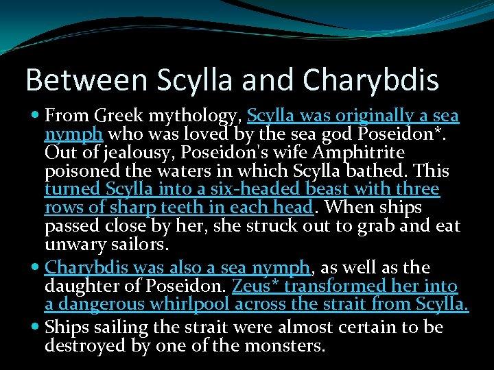 Between Scylla and Charybdis From Greek mythology, Scylla was originally a sea nymph who