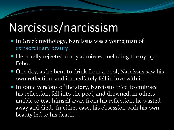 Narcissus/narcissism In Greek mythology, Narcissus was a young man of extraordinary beauty. He cruelly