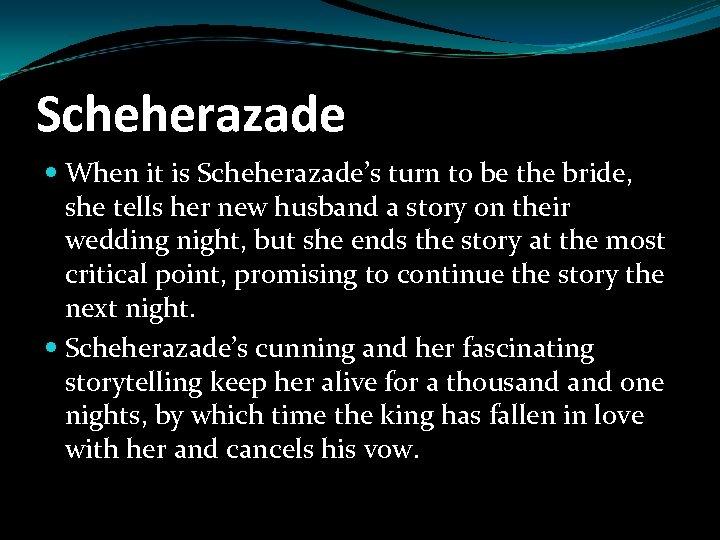 Scheherazade When it is Scheherazade's turn to be the bride, she tells her new