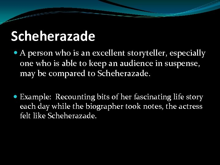 Scheherazade A person who is an excellent storyteller, especially one who is able to