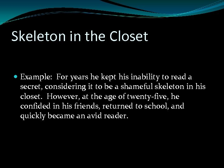 Skeleton in the Closet Example: For years he kept his inability to read a