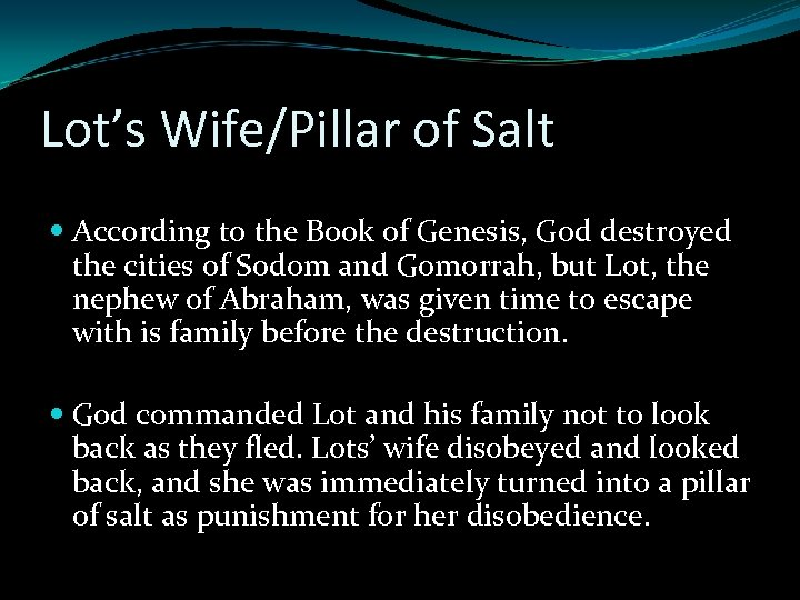 Lot's Wife/Pillar of Salt According to the Book of Genesis, God destroyed the cities