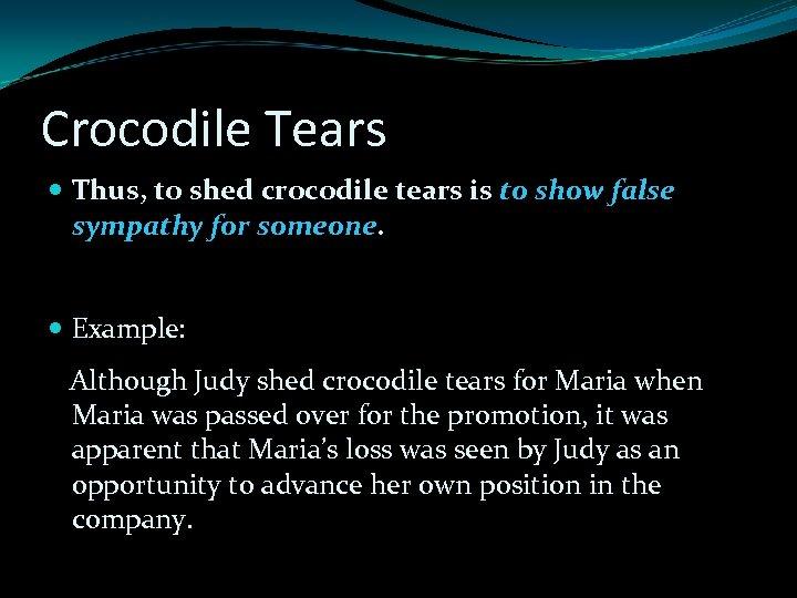 Crocodile Tears Thus, to shed crocodile tears is to show false sympathy for someone.