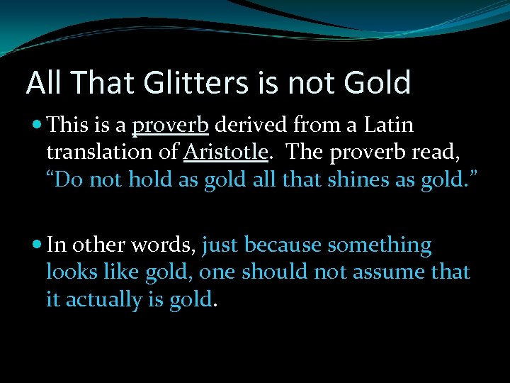 All That Glitters is not Gold This is a proverb derived from a Latin