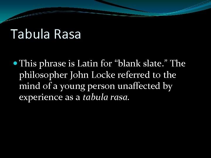 "Tabula Rasa This phrase is Latin for ""blank slate. "" The philosopher John Locke"