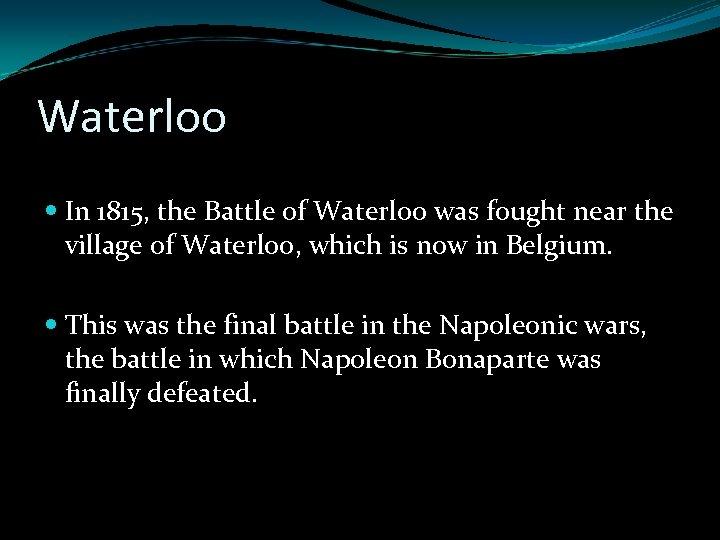 Waterloo In 1815, the Battle of Waterloo was fought near the village of Waterloo,