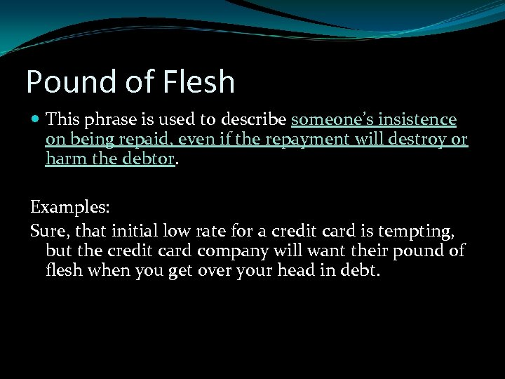 Pound of Flesh This phrase is used to describe someone's insistence on being repaid,