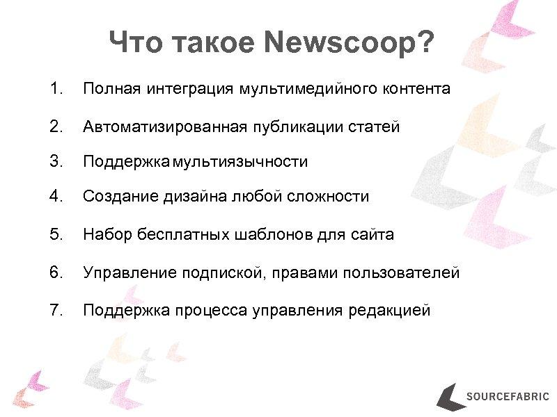 Что такое Newscoop? 1. Полная интеграция мультимедийного контента 2. Автоматизированная публикации статей 3. Поддержка