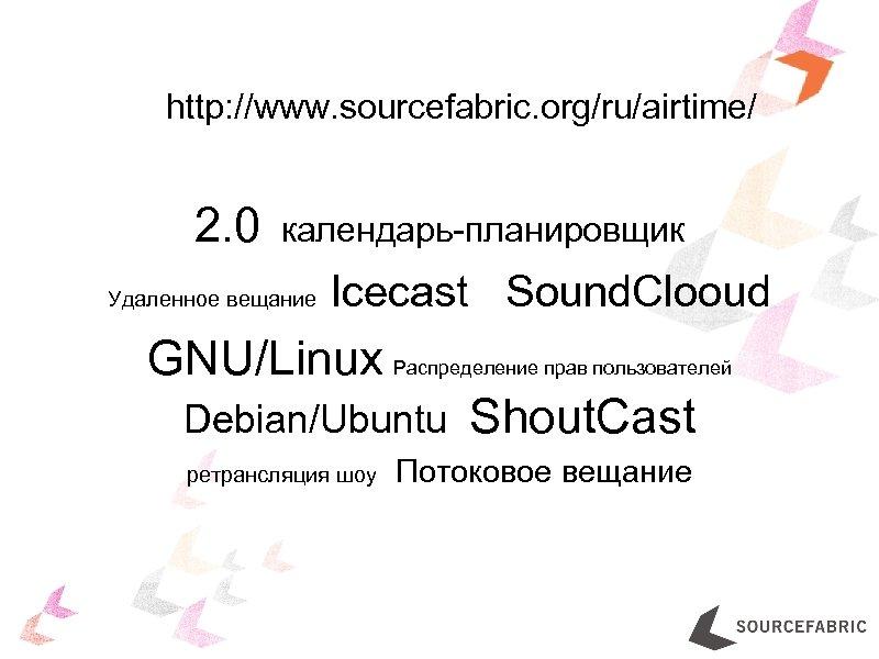 http: //www. sourcefabric. org/ru/airtime/ 2. 0 календарь-планировщик Удаленное вещание Icecast Sound. Clooud GNU/Linux Распределение