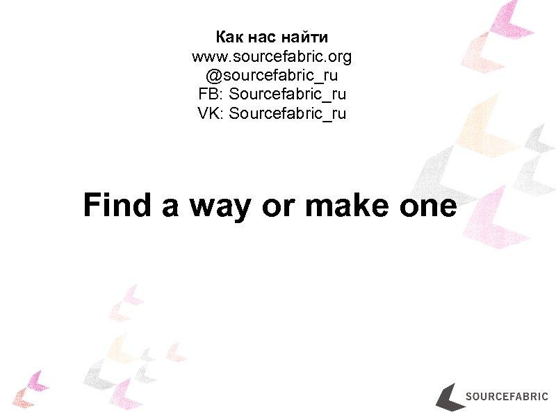 Как нас найти www. sourcefabric. org @sourcefabric_ru FB: Sourcefabric_ru VK: Sourcefabric_ru Find a way
