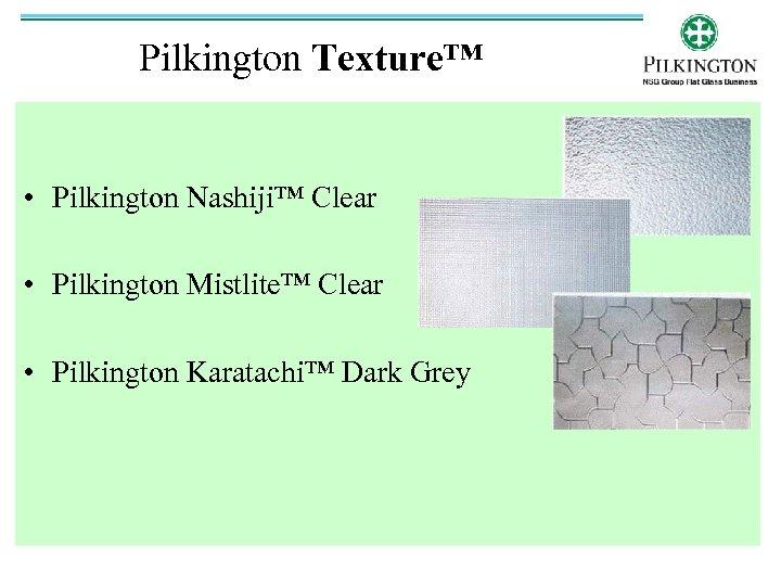 Pilkington Texture™ • Pilkington Nashiji™ Clear • Pilkington Mistlite™ Clear • Pilkington Karatachi™ Dark