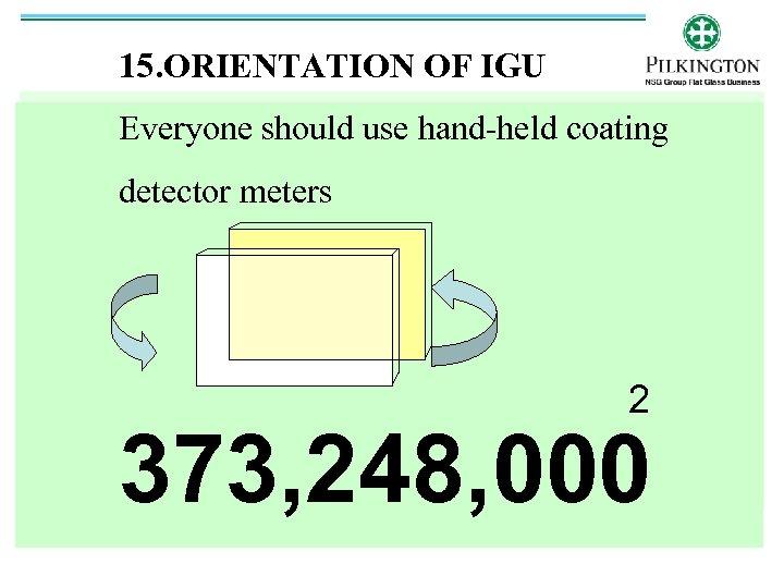 15. ORIENTATION OF IGU Everyone should use hand-held coating detector meters 2 373, 248,