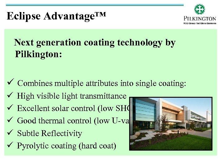 Eclipse Advantage™ Next generation coating technology by Pilkington: ü Combines multiple attributes into single