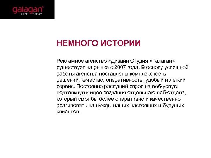 НЕМНОГО ИСТОРИИ Рекламное агенство «Дизайн Студия «Галаган» существует на рынке с 2007 года.