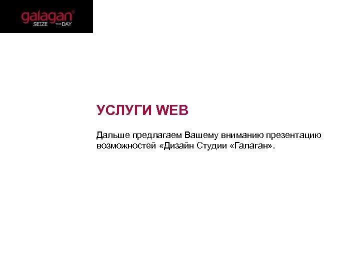 УСЛУГИ WEB Дальше предлагаем Вашему вниманию презентацию возможностей «Дизайн Студии «Галаган» .