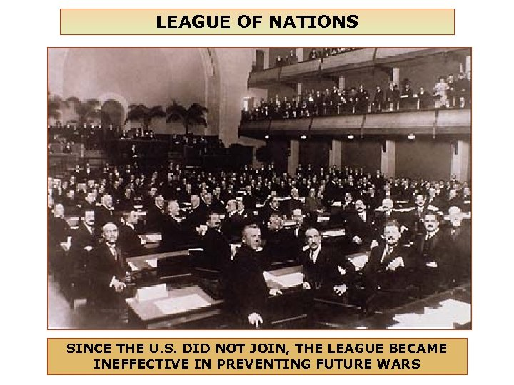 LEAGUE OF NATIONS SINCE THE U. S. DID NOT JOIN, THE LEAGUE BECAME INEFFECTIVE