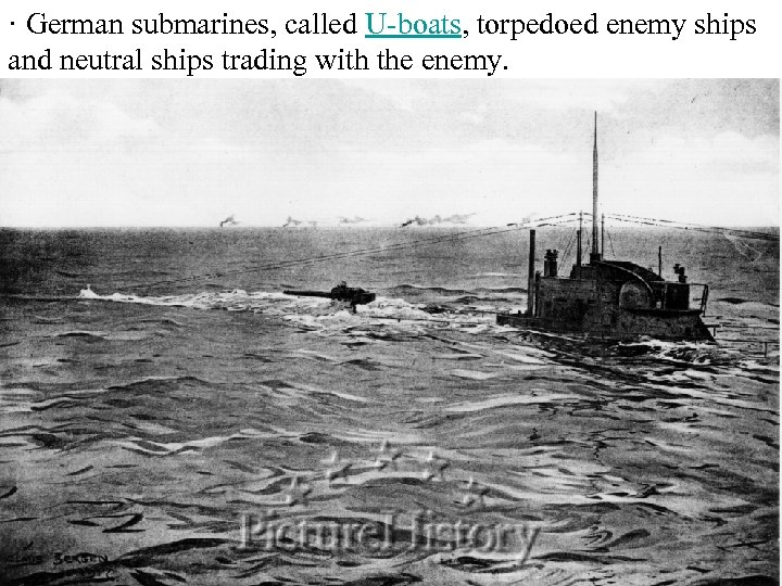 · German submarines, called U-boats, torpedoed enemy ships and neutral ships trading with the