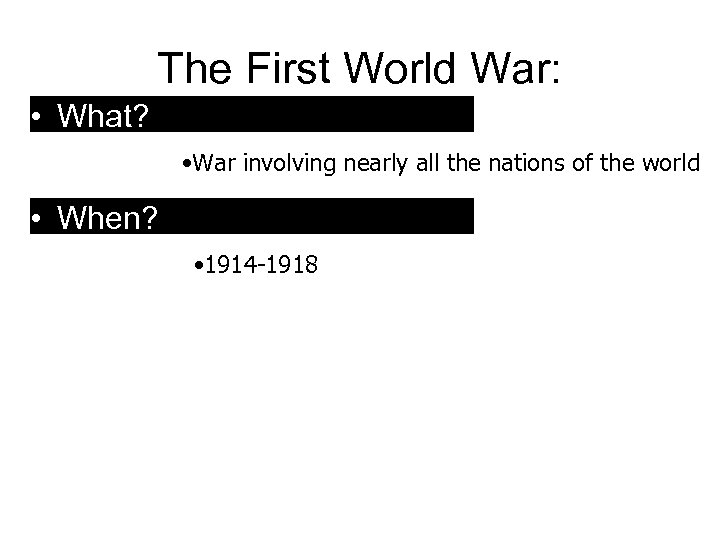 The First World War: • What? • War involving nearly all the nations of