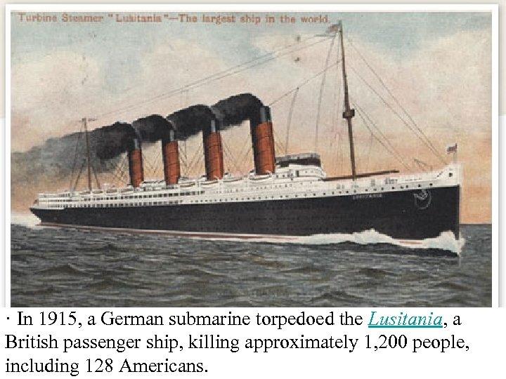 · In 1915, a German submarine torpedoed the Lusitania, a British passenger ship, killing