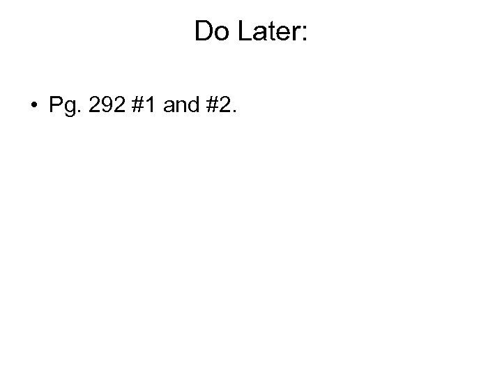 Do Later: • Pg. 292 #1 and #2.