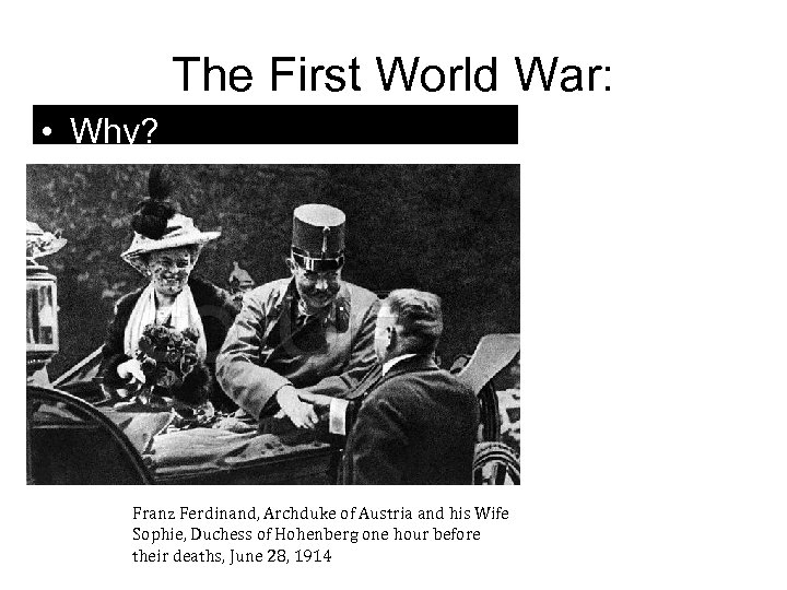 The First World War: • Why? Franz Ferdinand, Archduke of Austria and his Wife