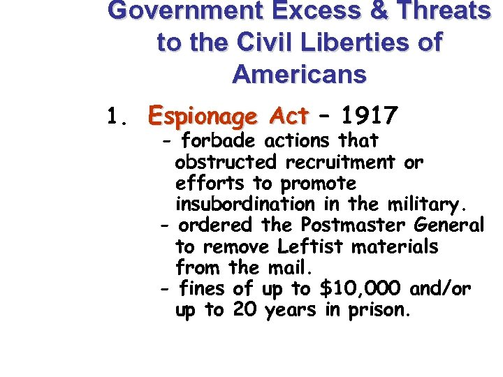 Government Excess & Threats to the Civil Liberties of Americans 1. Espionage Act –