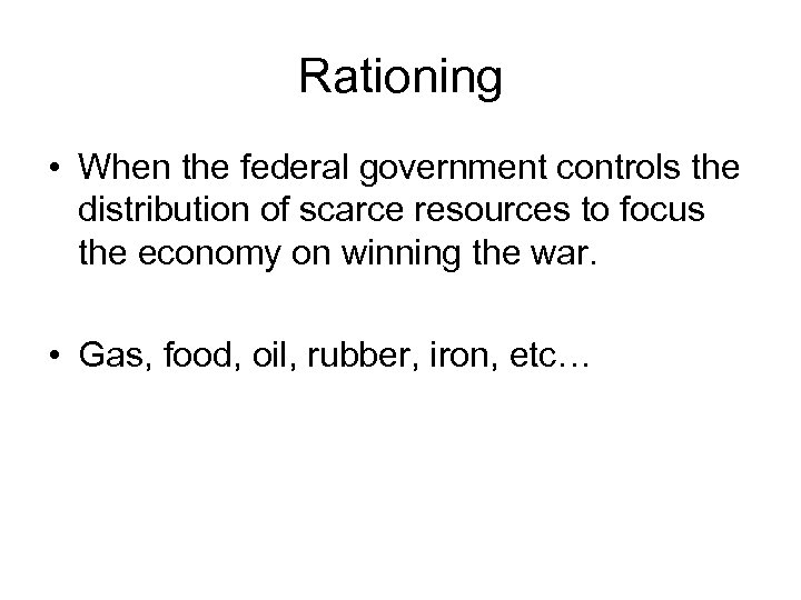 Rationing • When the federal government controls the distribution of scarce resources to focus