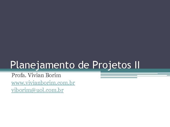 Planejamento de Projetos II Profa. Vivian Borim www. vivianborim. com. br viborim@uol. com. br