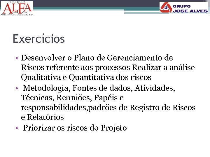 Exercícios • Desenvolver o Plano de Gerenciamento de Riscos referente aos processos Realizar a