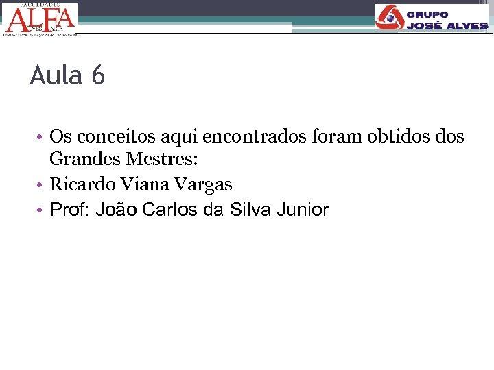 Aula 6 • Os conceitos aqui encontrados foram obtidos Grandes Mestres: • Ricardo Viana