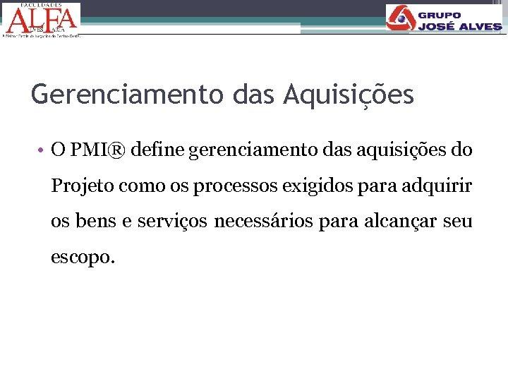 Gerenciamento das Aquisições • O PMI® define gerenciamento das aquisições do Projeto como os