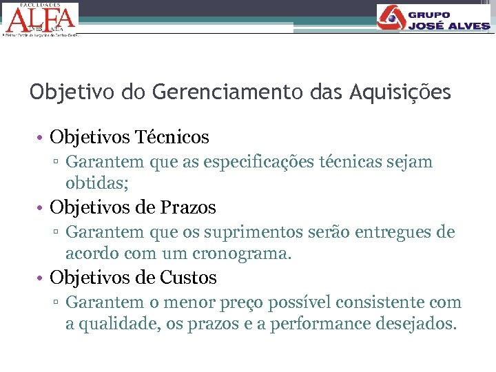 Objetivo do Gerenciamento das Aquisições • Objetivos Técnicos ▫ Garantem que as especificações técnicas