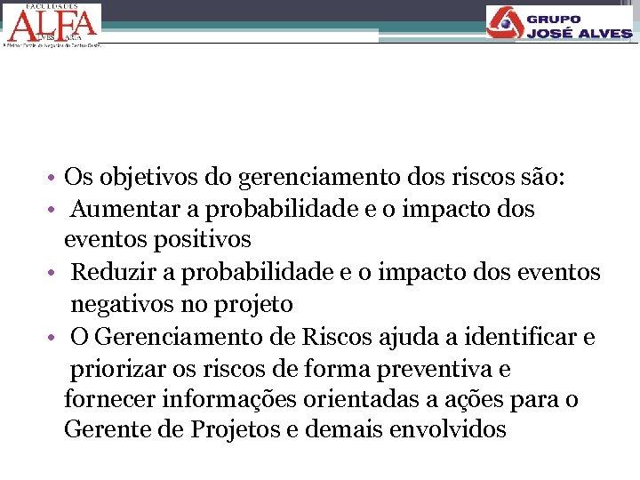 • Os objetivos do gerenciamento dos riscos são: • Aumentar a probabilidade e