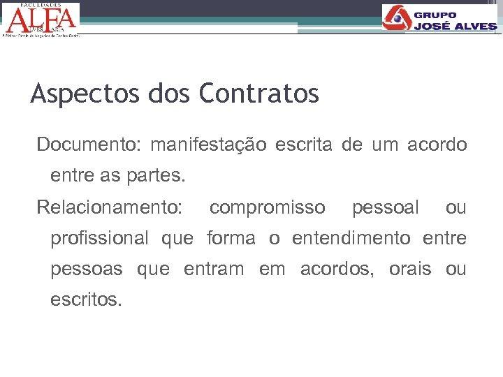 Aspectos dos Contratos Documento: manifestação escrita de um acordo entre as partes. Relacionamento: compromisso