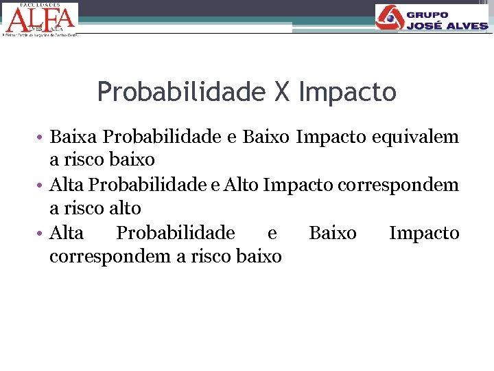 Probabilidade X Impacto • Baixa Probabilidade e Baixo Impacto equivalem a risco baixo •