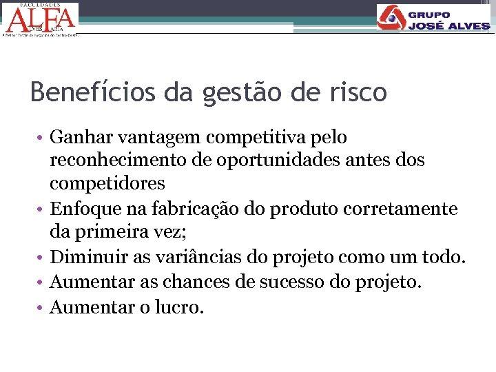 Benefícios da gestão de risco • Ganhar vantagem competitiva pelo reconhecimento de oportunidades antes