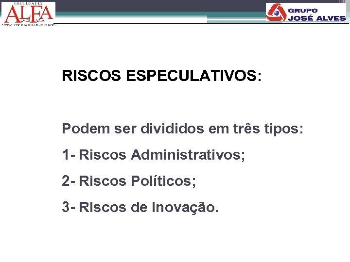 RISCOS ESPECULATIVOS: Podem ser divididos em três tipos: 1 - Riscos Administrativos; 2 -