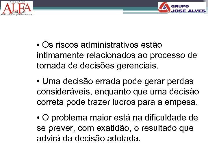 • Os riscos administrativos estão intimamente relacionados ao processo de tomada de decisões