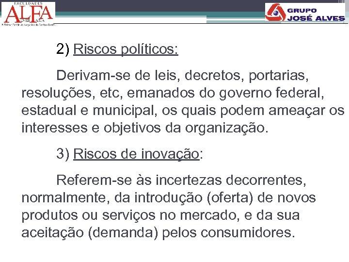 2) Riscos políticos: Derivam-se de leis, decretos, portarias, resoluções, etc, emanados do governo federal,