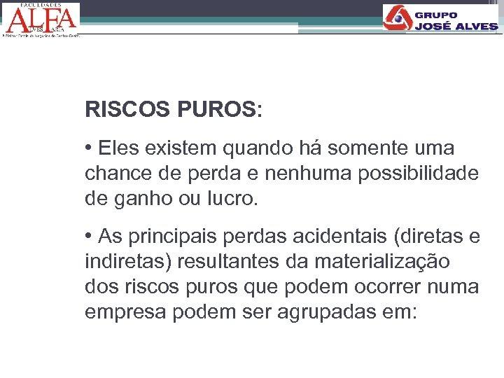 RISCOS PUROS: • Eles existem quando há somente uma chance de perda e nenhuma